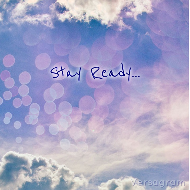 if you are ready you dont have to get ready stay ready